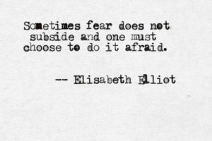 sometimes-fear-does-not-subside-and-you-must-choose-to-do-it-afraid