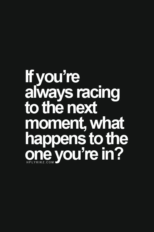 if you are always racing to the next moment