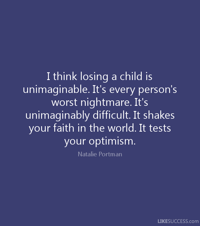 losing a child is unimagineable every persons worst nightmare