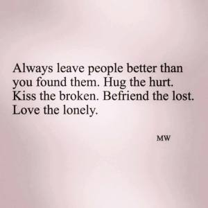 always leave people better than you found them