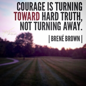 courage is turning toward hard truth not away
