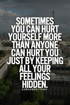 sometimes you can hurt yourself more by keeping feelings hidden