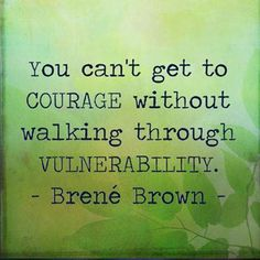 cant get to courage without walking through vulnerability