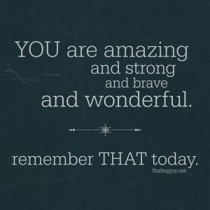 you are amazing strong and brave