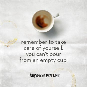 remember to take care of yourself you cant pour from an empty cup