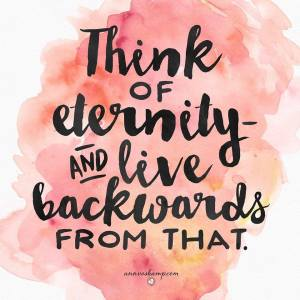 think of eternity and live backwards from that