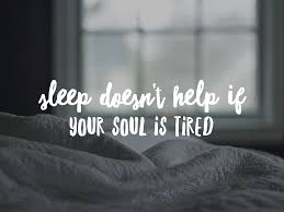 sleep doesnt help if your soul is tired